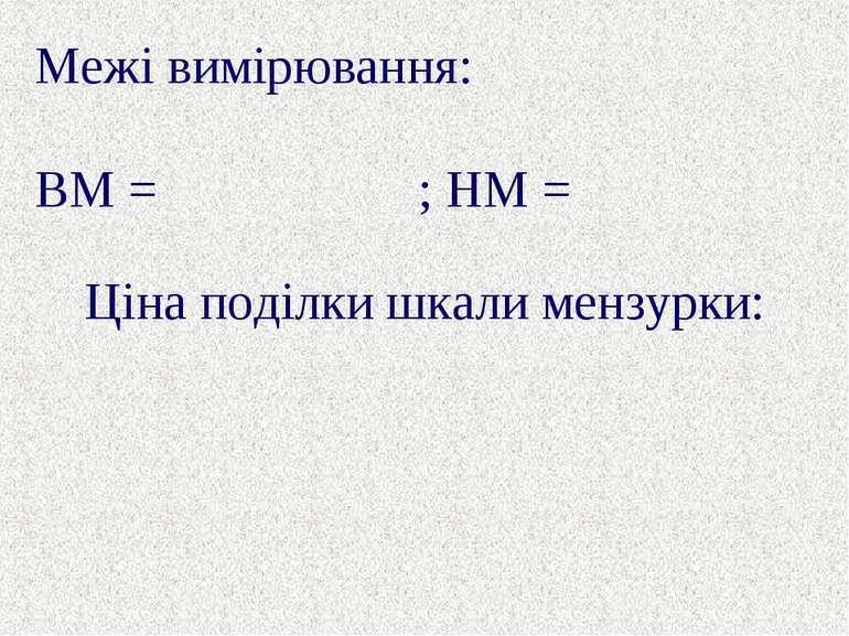 Ціна поділки шкали мензурки: Межі вимірювання: ВМ = ; НМ =