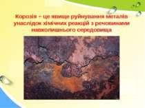 Корозія − це явище руйнування металів унаслідок хімічних реакцій з речовинами...