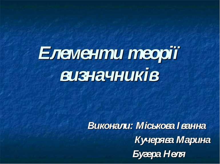 Елементи теорії визначників Виконали: Міськова Іванна Кучерява Марина Бугера ...
