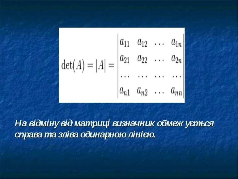 На відміну від матриці визначник обмежується справа та зліва одинарною лінією.