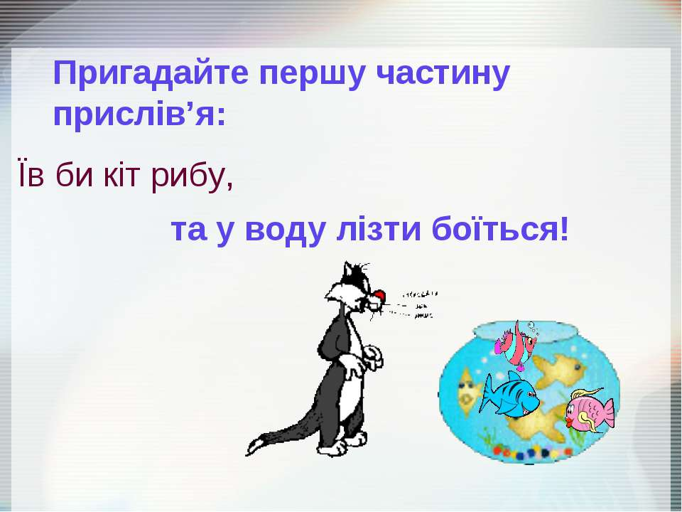 Їв би кіт рибу, Пригадайте першу частину прислів'я: та у воду лізти боїться!
