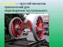 Ко лесо—простий механізм, призначений для перетворенняпоступального рухув...