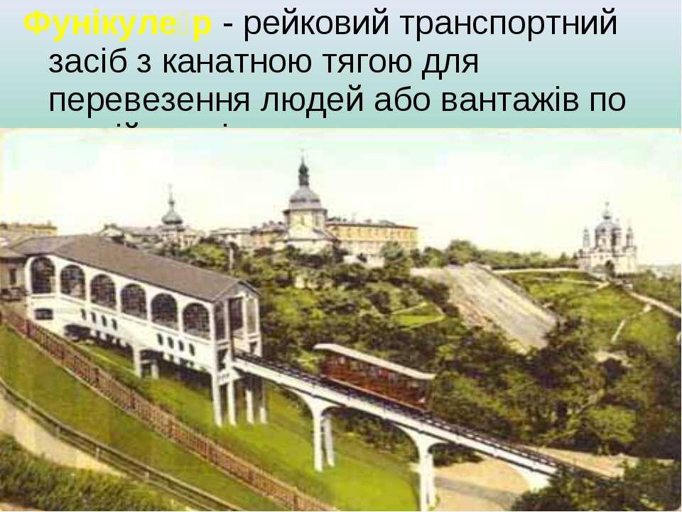 Фунікуле р - рейковий транспортний засіб з канатною тягою для перевезення люд...