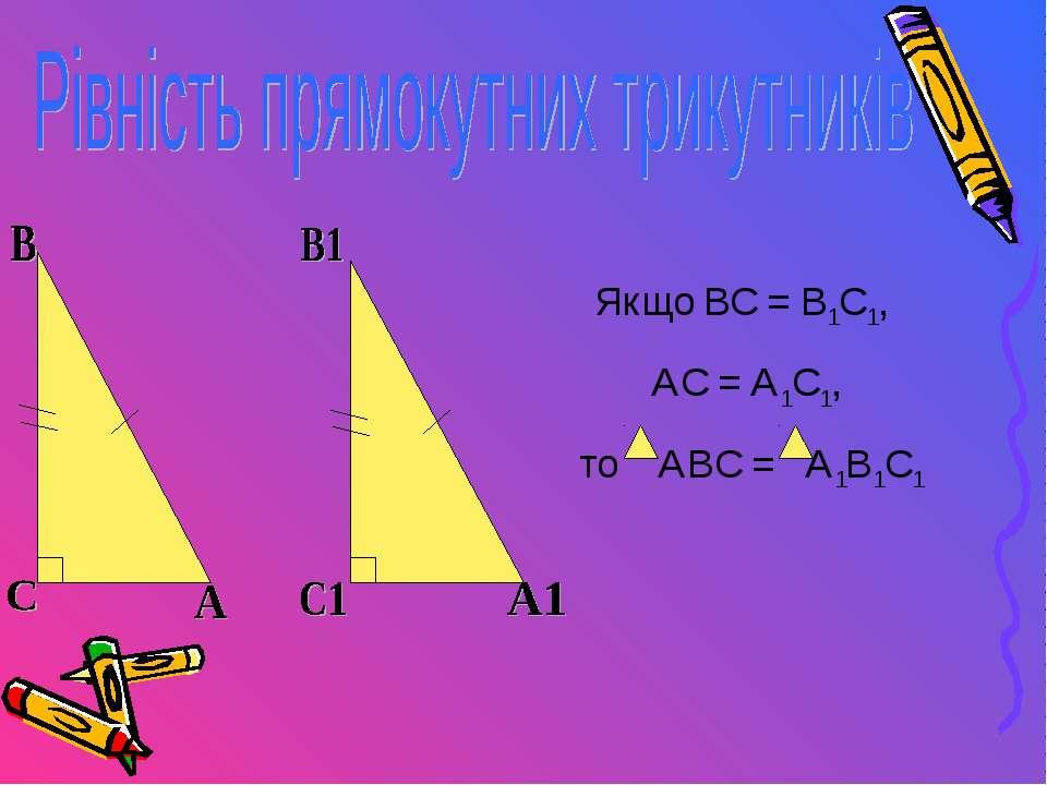 Якщо ВС = В1С1, АС = А1С1, то АВС = А1В1С1