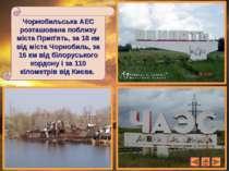 Чорнобильська АЕС розташована поблизу міста Прип'ять, за 18 км від міста Чорн...