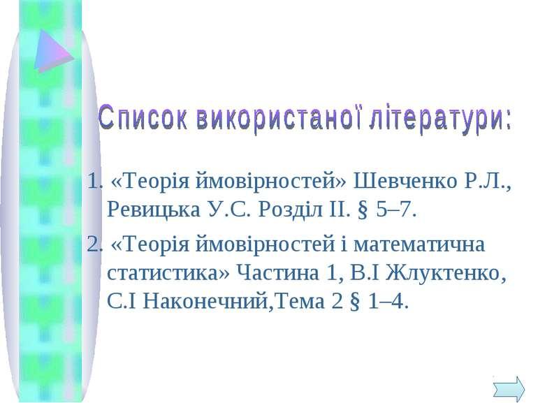 1. «Теорія ймовірностей» Шевченко Р.Л., Ревицька У.С. Розділ ІІ. § 5–7. 2. «Т...