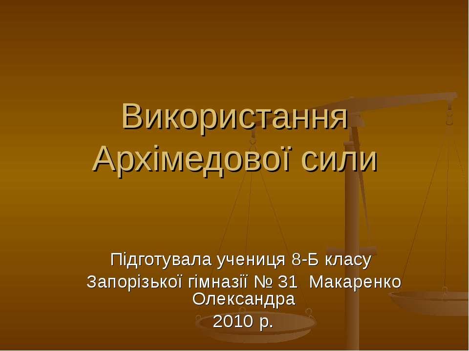 Використання Архімедової сили Підготувала учениця 8-Б класу Запорізької гімна...