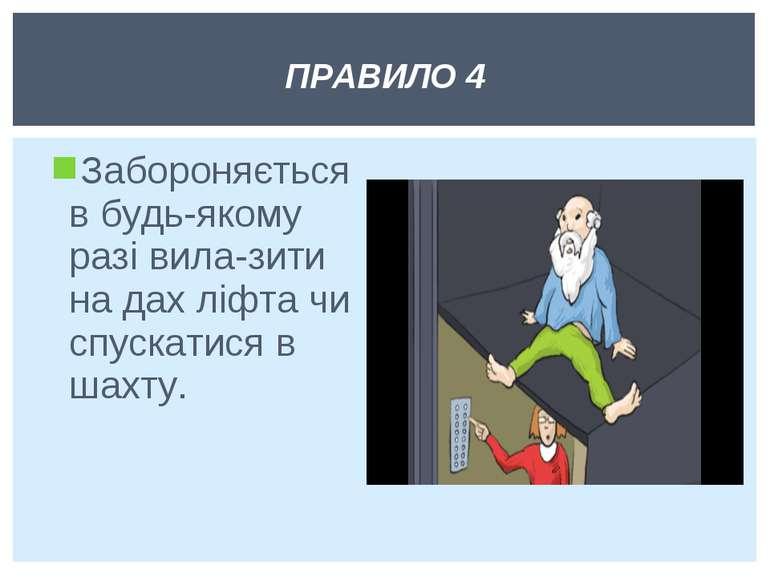 Забороняється в будь-якому разі вила зити на дах ліфта чи спускатися в шахту....