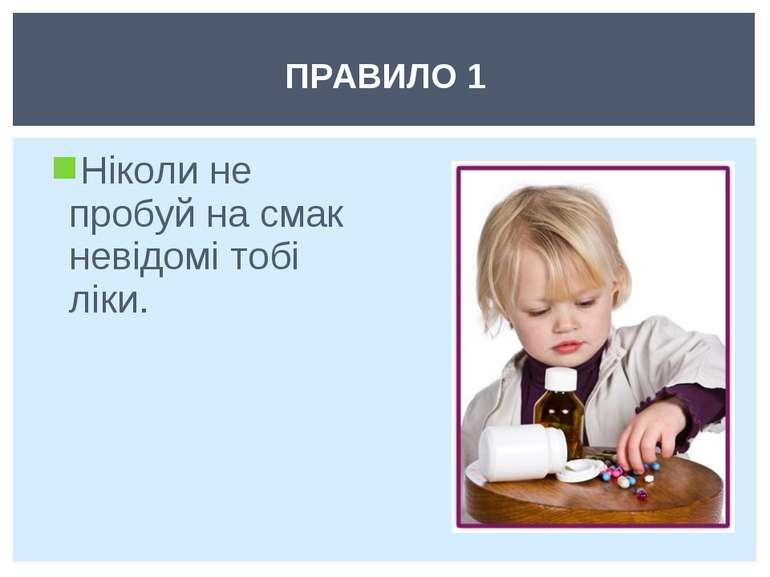 Ніколи не пробуй на смак невідомі тобі ліки. ПРАВИЛО 1