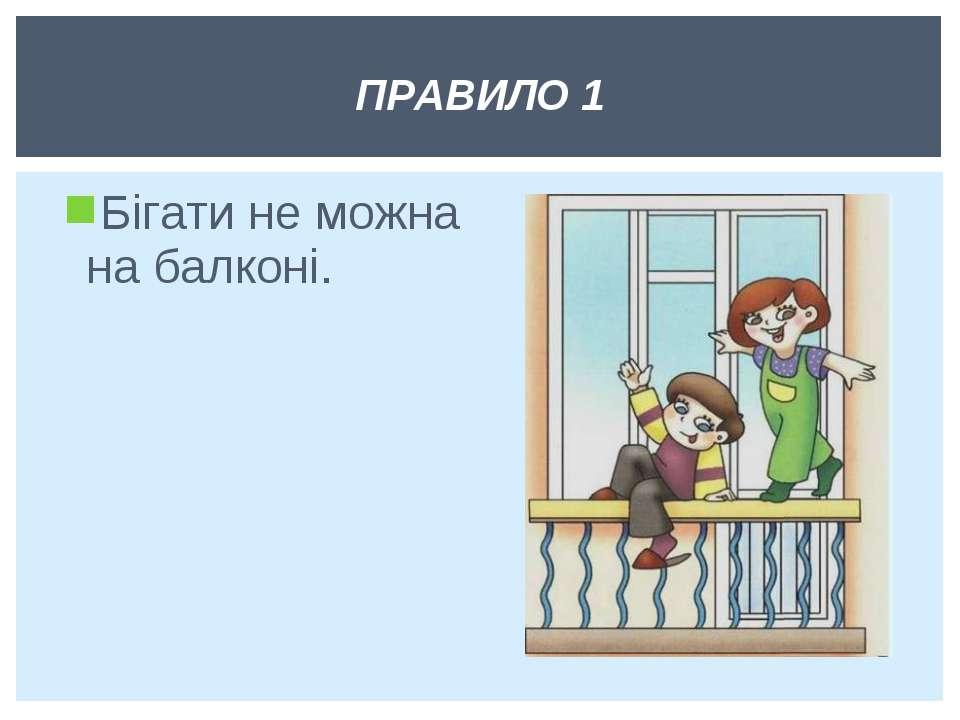 Бігати не можна на балконі. ПРАВИЛО 1