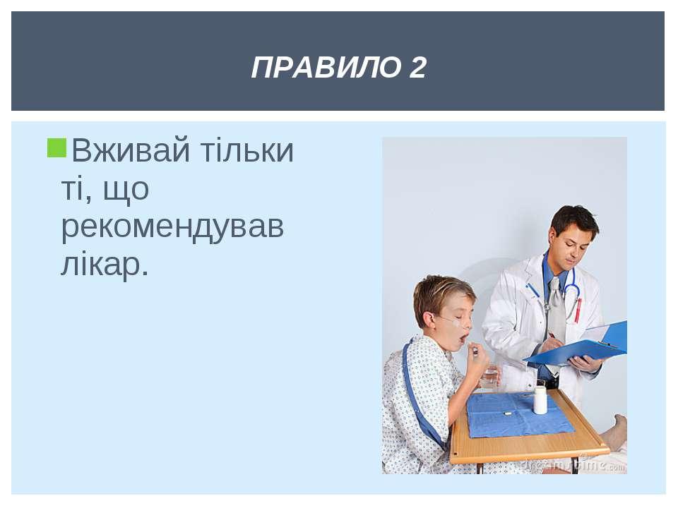 Вживай тільки ті, що рекомендував лікар. ПРАВИЛО 2
