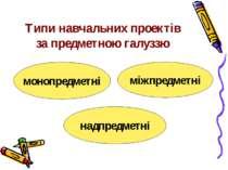 Типи навчальних проектів за предметною галуззю надпредметні монопредметні між...