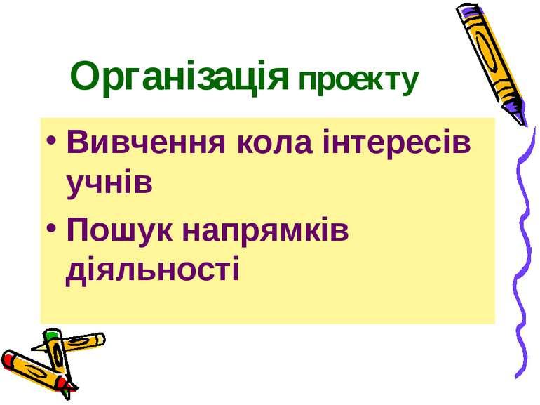Організація проекту Вивчення кола інтересів учнів Пошук напрямків діяльності