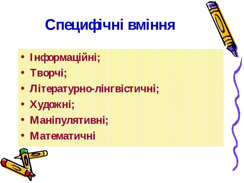 Специфічні вміння Інформаційні; Творчі; Літературно-лінгвістичні; Художні; Ма...