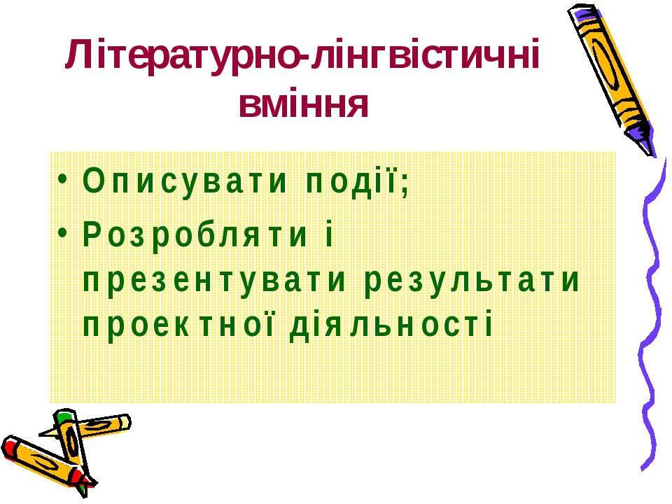 Літературно-лінгвістичні вміння Описувати події; Розробляти і презентувати ре...