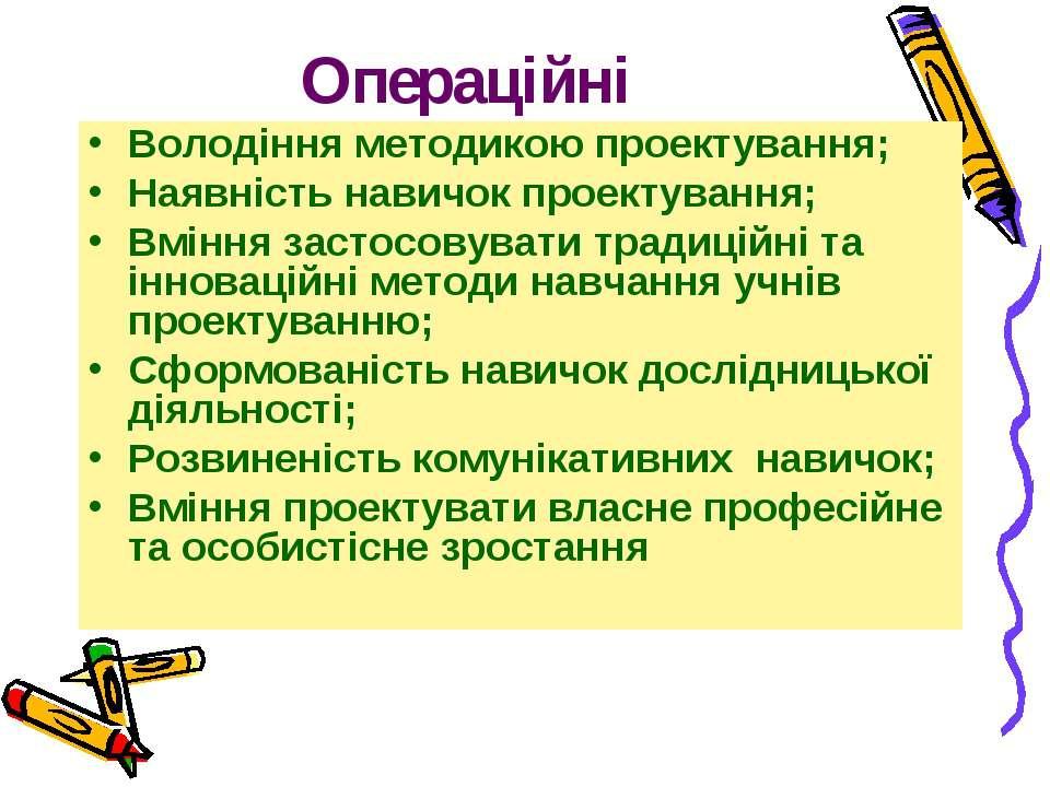 Операційні Володіння методикою проектування; Наявність навичок проектування; ...