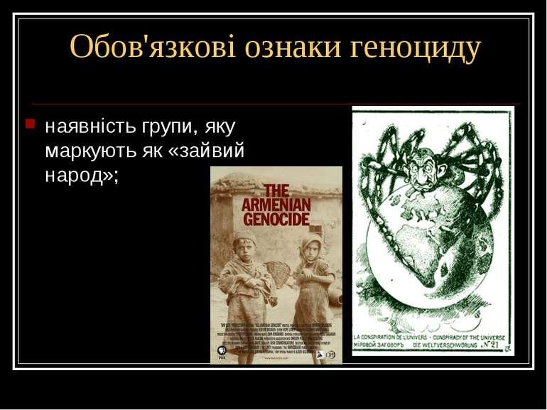 Обов'язкові ознаки геноциду наявність групи, яку маркують як «зайвий народ»;