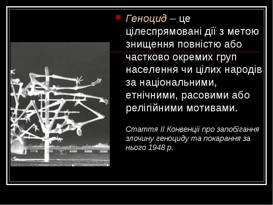Геноцид – це цілеспрямовані дії з метою знищення повністю або частково окреми...