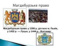 Магдебурзьке право у 1356 р. дістало м. Львів, у 1432 р. — Луцьк, у 1444 р.- ...