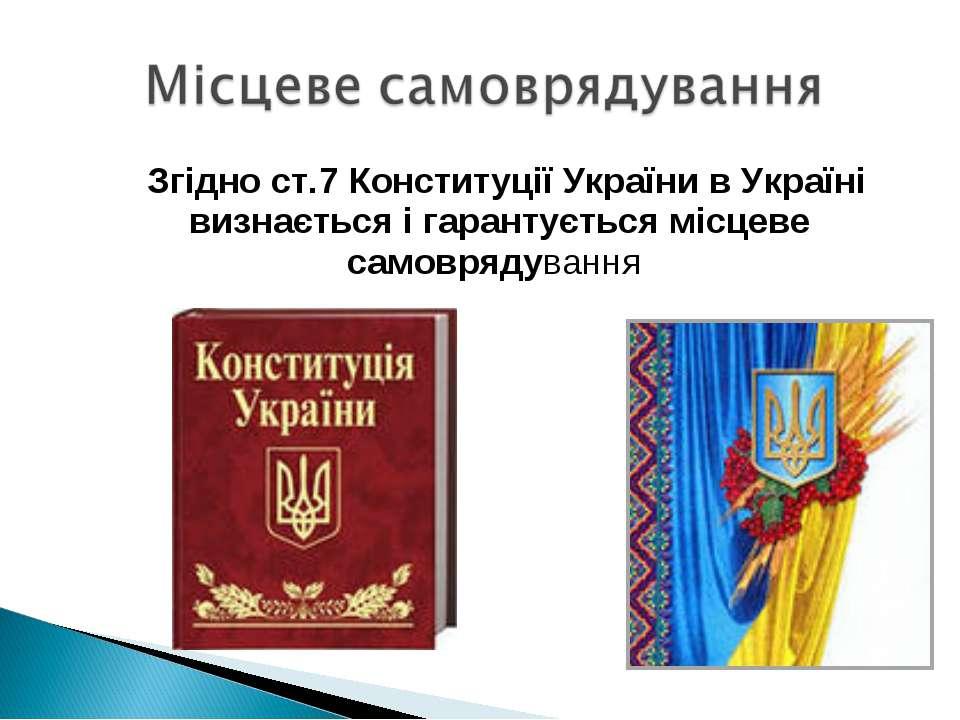 Згідно ст.7 Конституції України в Україні визнається і гарантується місцеве с...
