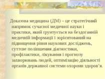 Доказова медицина (ДМ) – це стратегічний напрямок сучасної медичної науки і п...