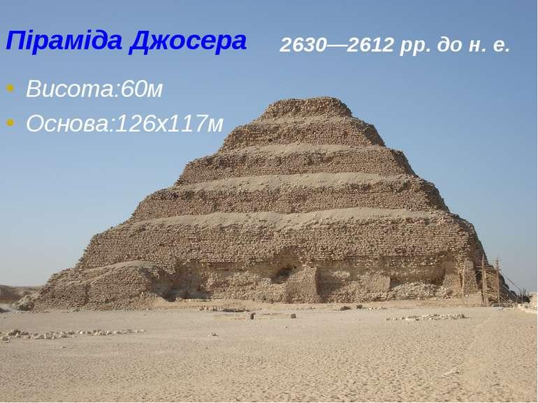 Піраміда Джосера Висота:60м Основа:126х117м 2630—2612рр. дон.е.