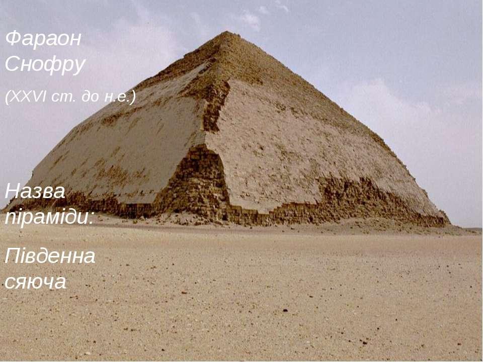 Фараон Снофру (XXVI ст. до н.е.) Назва піраміди: Південна сяюча