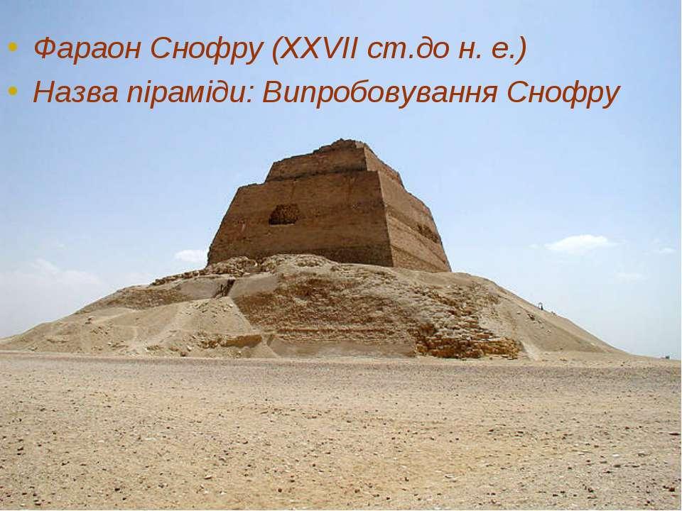 Фараон Снофру (XXVII ст.до н. е.) Назва піраміди: Випробовування Снофру