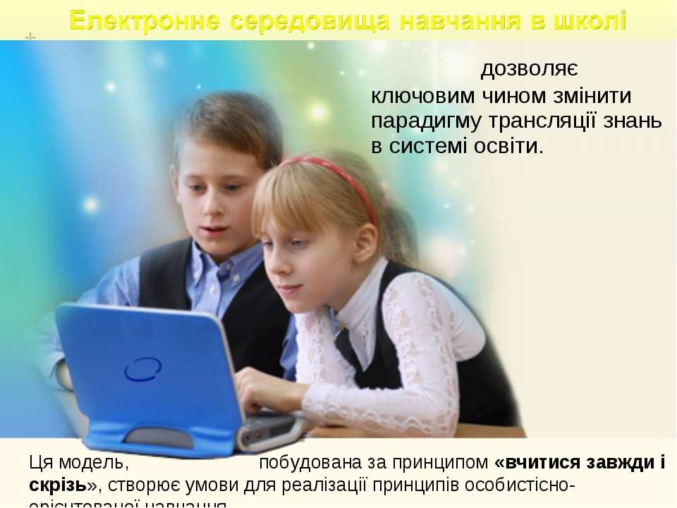 дозволяє ключовим чином змінити парадигму трансляції знань в системі освіти....