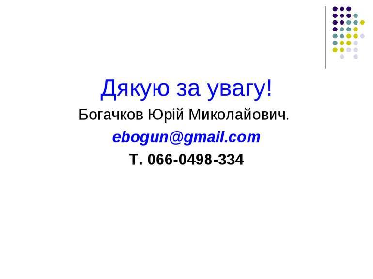 Дякую за увагу! Богачков Юрій Миколайович. ebogun@gmail.com Т. 066-0498-334