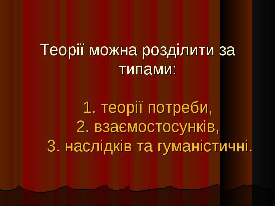 Теорії можна розділити за типами: 1. теорії потреби, 2. взаємостосунків, 3. н...