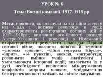 УРОК № 6 Тема: Воєнні кампанії 1917–1918 рр. Мета: пояснити, як вплинули на х...