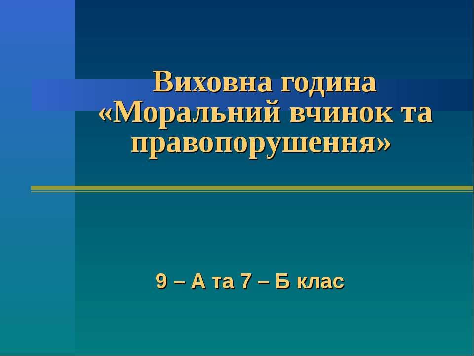 Виховна година «Моральний вчинок та правопорушення» 9 – А та 7 – Б клас