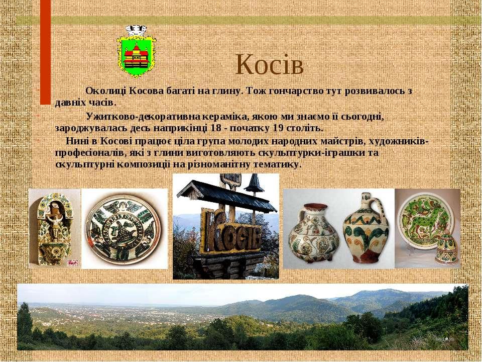 Косів Околиці Косова багаті на глину. Тож гончарство тут розвивалось з давніх...