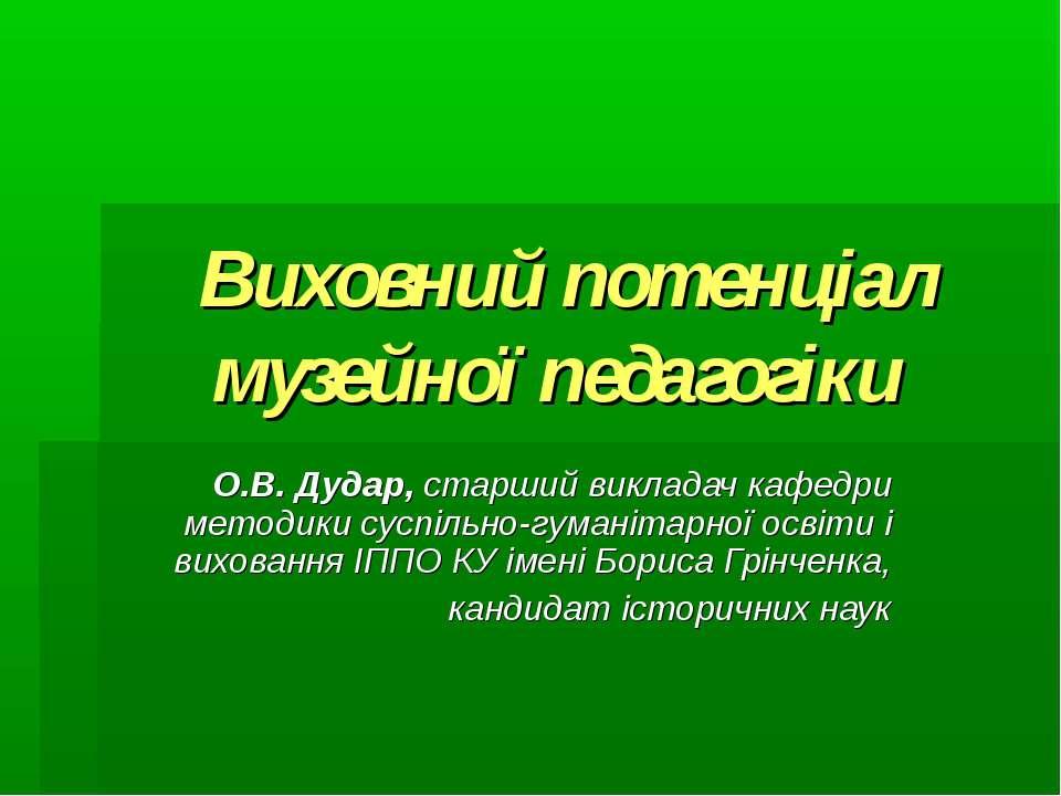Виховний потенціал музейної педагогіки О.В. Дудар, старший викладач кафедри м...