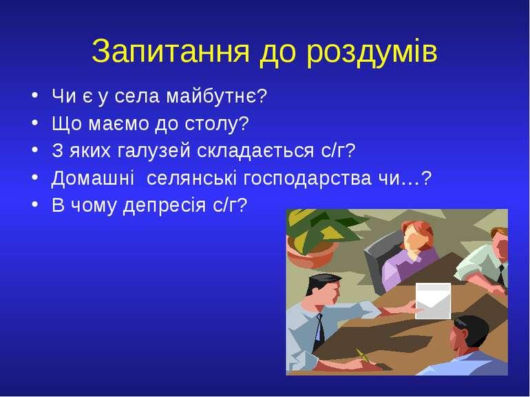 Запитання до роздумів Чи є у села майбутнє? Що маємо до столу? З яких галузей...