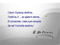 Свою Україну любіть. Любіть її… во врем'я люте, В остатню, тяжкую мінуту За н...