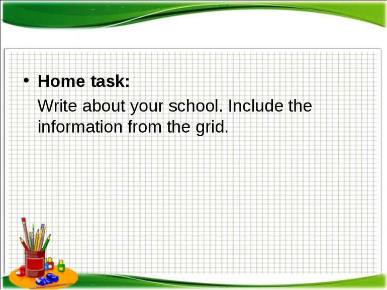 Home task: Write about your school. Include the information from the grid.