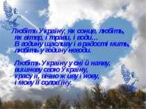 Любіть Україну, як сонце, любіть, як вітер, і трави, і води… В годину щасливу...