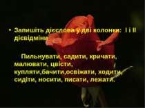 Запишіть дієслова у дві колонки: І і ІІ дієвідміни  Пильнувати, садити, крич...