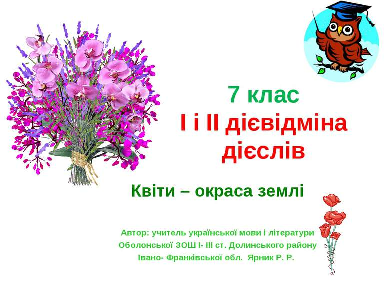 7 клас І і ІІ дієвідміна дієслів Квіти – окраса землі Автор: учитель українсь...