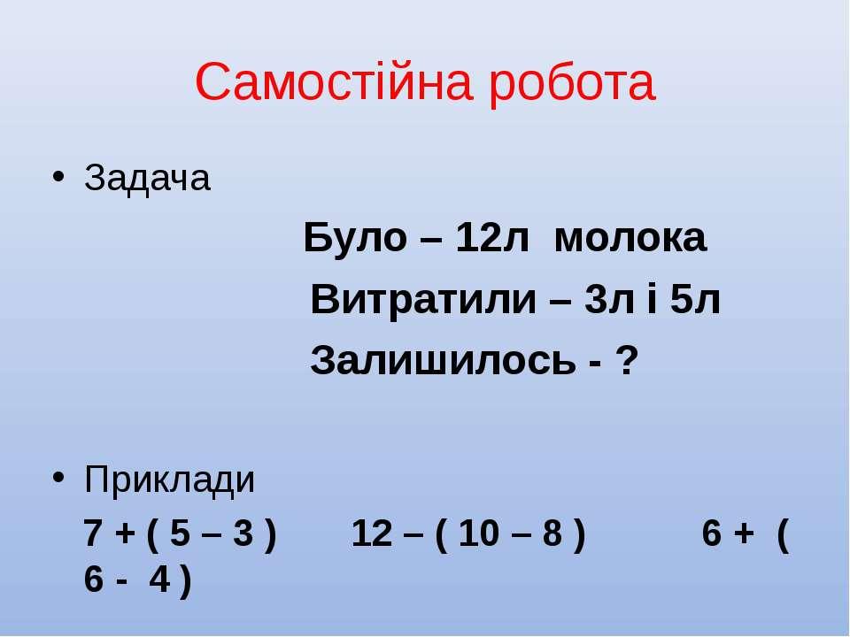 Самостійна робота Задача Було – 12л молока Витратили – 3л і 5л Залишилось - ?...