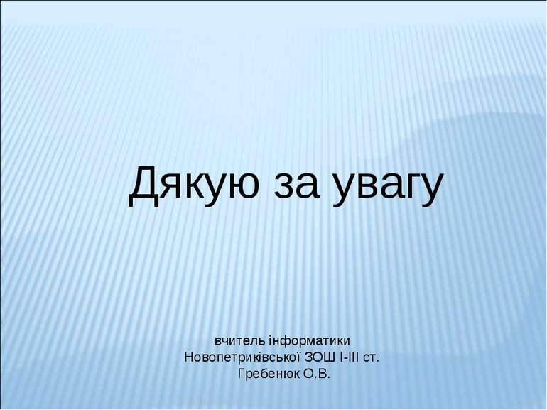 Дякую за увагу вчитель інформатики Новопетриківської ЗОШ І-ІІІ ст. Гребенюк О.В.