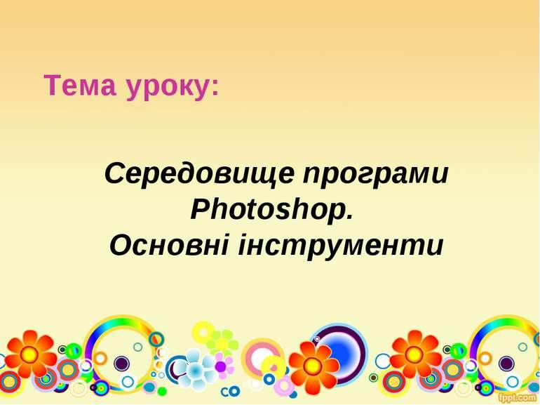Середовище програми Photoshop. Основні інструменти Тема уроку: