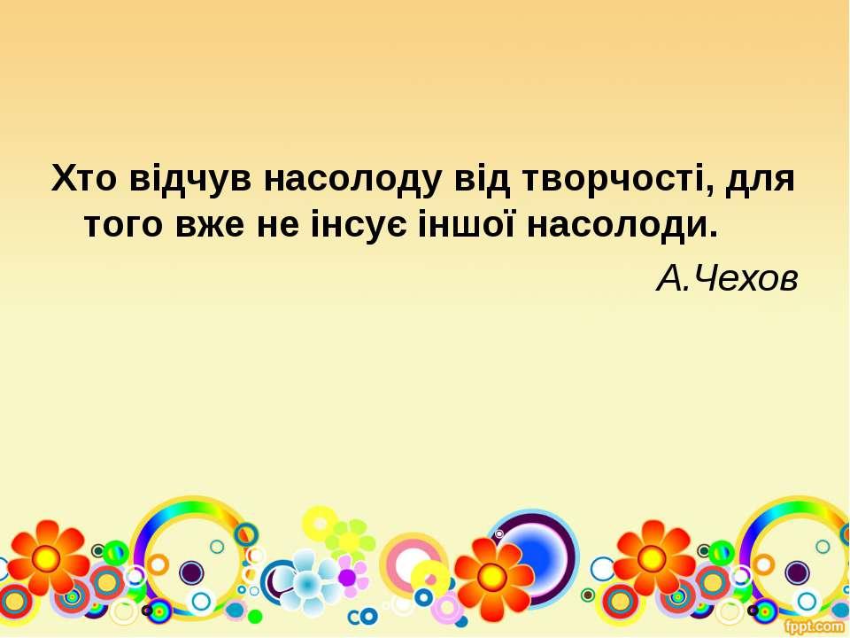 Хто відчув насолоду від творчості, для того вже не інсує іншої насолоди. А.Чехов