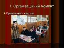 I. Організаційний момент Привітання з класом.