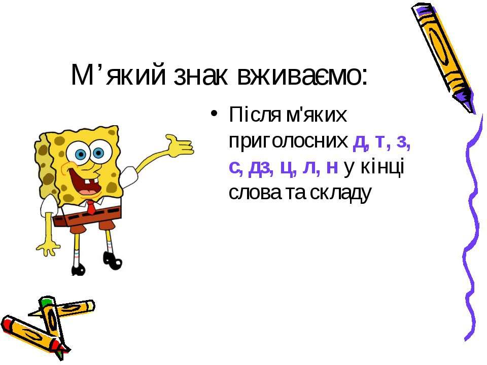 М'який знак вживаємо: Після м'яких приголосних д, т, з, с, дз, ц, л, н у кінц...