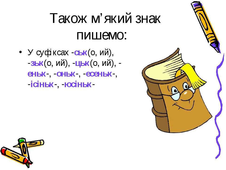 Також м'який знак пишемо: У суфіксах -ськ(о, ий), -зьк(о, ий), -цьк(о, ий), -...