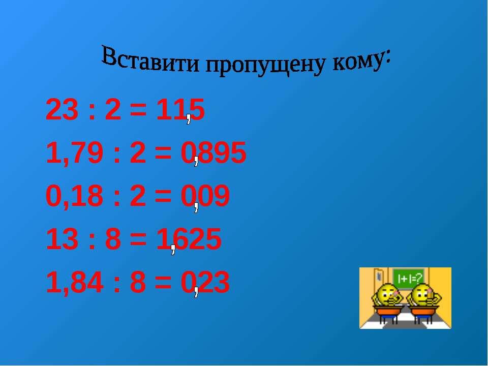 23 : 2 = 115 1,79 : 2 = 0895 0,18 : 2 = 009 13 : 8 = 1625 1,84 : 8 = 023