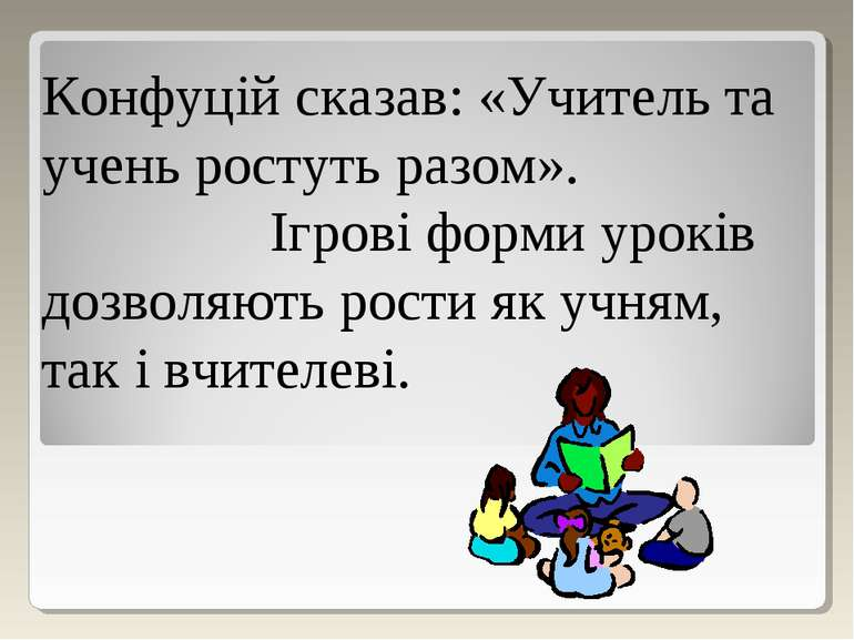 Конфуцій сказав: «Учитель та учень ростуть разом». Ігрові форми уроків дозвол...